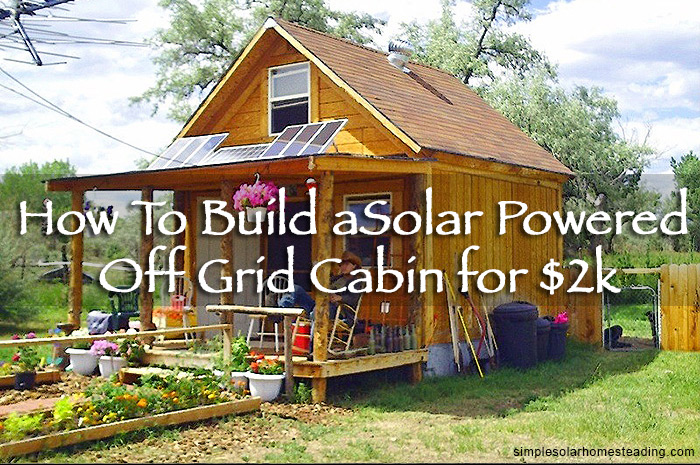 how to build a 400sqft solar powered off grid cabin for
