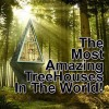 The Most Amazing Treehouses – IN THE WORLD!